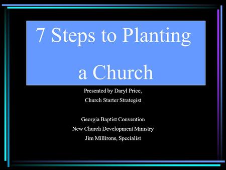 Presented by Daryl Price, Church Starter Strategist Georgia Baptist Convention New Church Development Ministry Jim Millirons, Specialist 7 Steps to Planting.