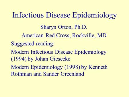Infectious Disease Epidemiology Sharyn Orton, Ph.D. American Red Cross, Rockville, MD Suggested reading: Modern Infectious Disease Epidemiology (1994)