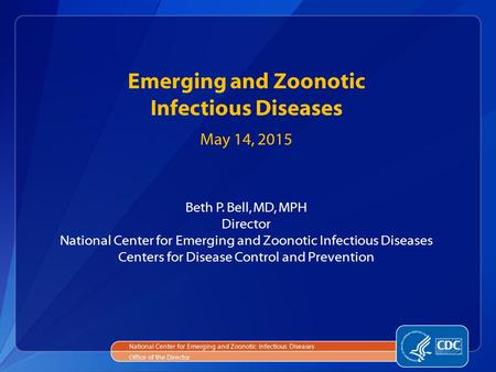 National Center for Emerging and Zoonotic Infectious Diseases Office of the Director Emerging and Zoonotic Infectious Diseases May 14, 2015 Beth P. Bell,
