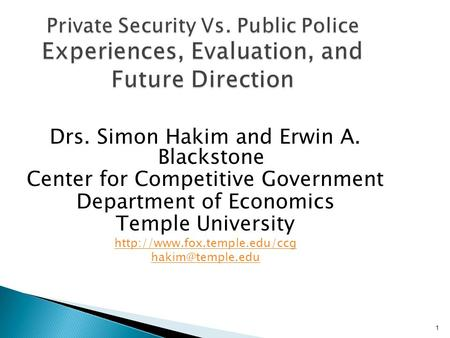 1 Private Security Vs. Public Police Experiences, Evaluation, and Future Direction Drs. Simon Hakim and Erwin A. Blackstone Center for Competitive Government.