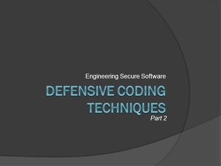 Engineering Secure Software Part 2. Last Time…  Always code defensively  Principles Writing insecure code is easy Maintainability still counts Know.