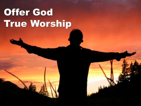 "Offer God True Worship. ""You are very religious"" (Acts 17:22-24) Man searches for objects of worship Man searches for objects of worship Left to his own."