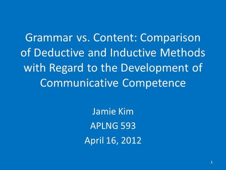Grammar vs. Content: Comparison of Deductive and Inductive Methods with Regard to the Development of Communicative Competence Jamie Kim APLNG 593 April.