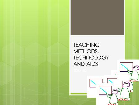 TEACHING METHODS, TECHNOLOGY AND AIDS EDM152.  AT THIS STAGE YOU ARE AWARE OF THE FACT WHY YOU MUST MAKE USE OF DIFFERENT METHODS (You did a situation.