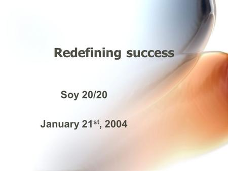 Redefining success Soy 20/20 January 21 st, 2004.
