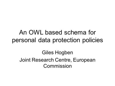 An OWL based schema for personal data protection policies Giles Hogben Joint Research Centre, European Commission.