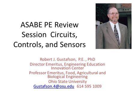 ASABE PE Review Session Circuits, Controls, and Sensors Robert J. Gustafson, P.E., PhD Director Emeritus, Engineering Education Innovation Center Professor.