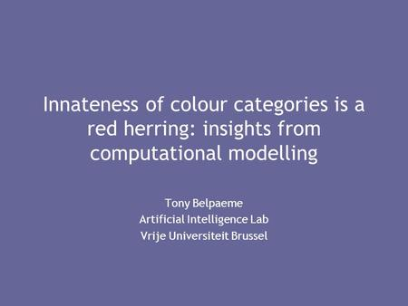 Innateness of colour categories is a red herring: insights from computational modelling Tony Belpaeme Artificial Intelligence Lab Vrije Universiteit Brussel.