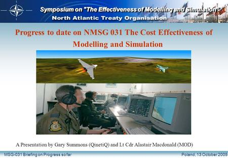"Symposium on The Effectiveness of Modelling and Simulation"" MSG-031 Briefing on Progress so farPoland, 13 October 2005 Progress to date on NMSG 031 The."