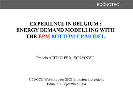 ECONOTEC EXPERIENCE IN BELGIUM : ENERGY DEMAND MODELLING WITH THE EPM BOTTOM-UP MODEL UNFCCC Workshop on GHG Emission Projections Bonn, 6-8 September 2004.