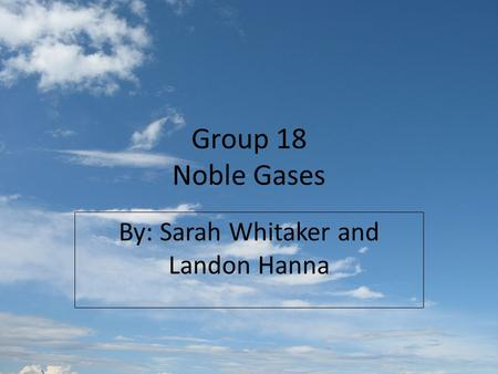 Group 18 Noble Gases By: Sarah Whitaker and Landon Hanna.