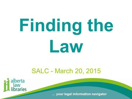 … your legal information navigator Finding the Law SALC - March 20, 2015.