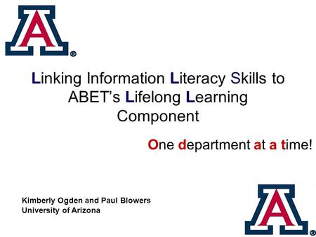 Linking Information Literacy Skills to ABET's Lifelong Learning Component One department at a time! Kimberly Ogden and Paul Blowers University of Arizona.