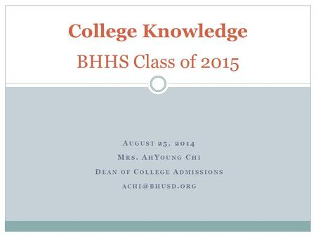 A UGUST 25, 2014 M RS. A H Y OUNG C HI D EAN OF C OLLEGE A DMISSIONS BHUSD. ORG College Knowledge BHHS Class of 2015.
