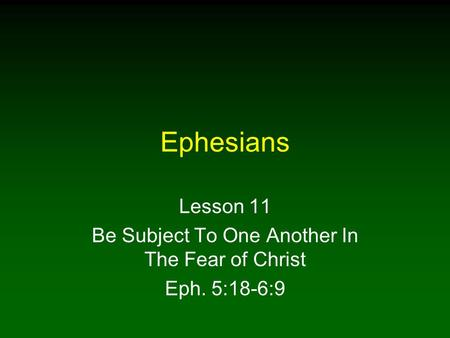 Ephesians Lesson 11 Be Subject To One Another In The Fear of Christ Eph. 5:18-6:9.