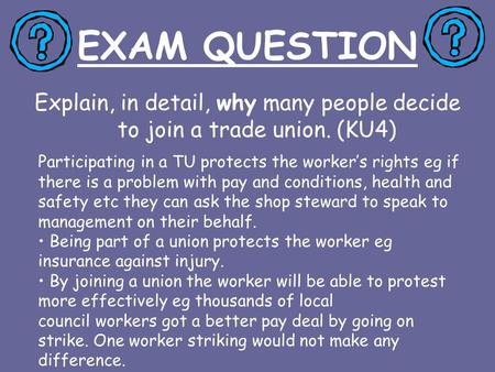 EXAM QUESTION Explain, in detail, why many people decide to join a trade union. (KU4) Participating in a TU protects the worker's rights eg if there is.