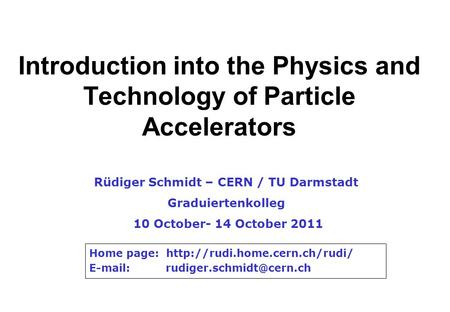 Introduction into the Physics and Technology of Particle Accelerators Rüdiger Schmidt – CERN / TU Darmstadt Graduiertenkolleg 10 October- 14 October 2011.