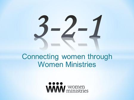 Connecting women through Women Ministries. Three reasons why women ministries are needed. Two mindsets needed for women ministries. One goal foundational.