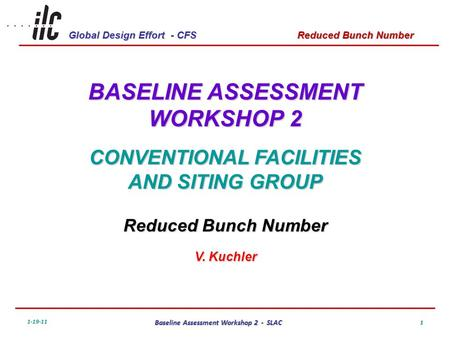 Global Design Effort - CFS 1-19-11 Baseline Assessment Workshop 2 - SLAC Reduced Bunch Number 1 BASELINE ASSESSMENT WORKSHOP 2 CONVENTIONAL FACILITIES.