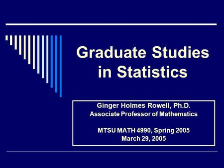 Graduate Studies in Statistics Ginger Holmes Rowell, Ph.D. Associate Professor of Mathematics MTSU MATH 4990, Spring 2005 March 29, 2005.