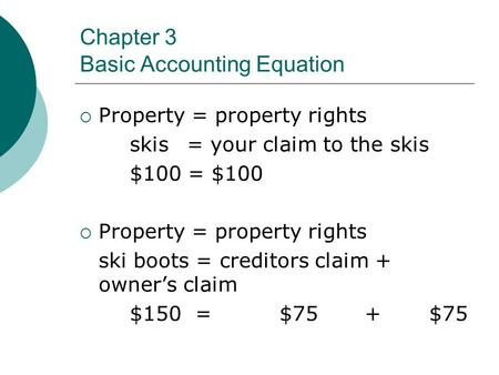 Chapter 3 Basic Accounting Equation  Property = property rights skis = your claim to the skis $100 = $100  Property = property rights ski boots = creditors.