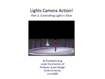 Lights Camera Action! Part 2: Controlling Light in Alice By Elizabeth Liang under the direction of Professor Susan Rodger Duke University June 2009.