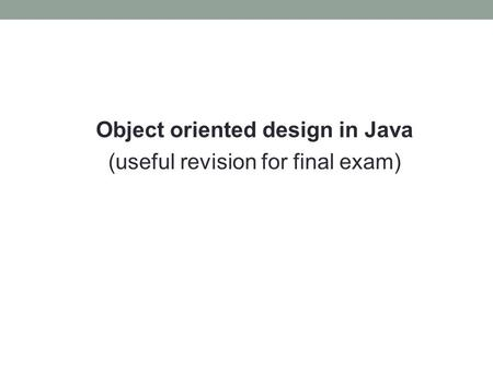 Object oriented design in Java (useful revision for final exam)