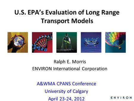 Template U.S. EPA's Evaluation of Long Range Transport Models Ralph E. Morris ENVIRON International Corporation A&WMA CPANS Conference University of Calgary.