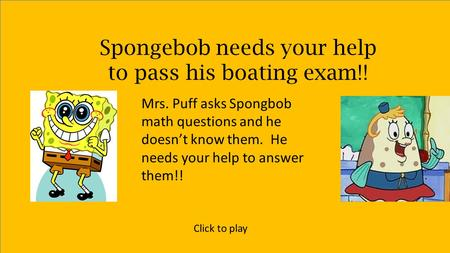 Spongebob needs your help to pass his boating exam!! Mrs. Puff asks Spongbob math questions and he doesn't know them. He needs your help to answer them!!