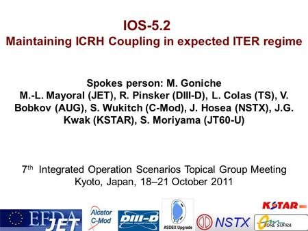 IOS-5.2 Maintaining ICRH Coupling in expected ITER regime Spokes person: M. Goniche M.-L. Mayoral (JET), R. Pinsker (DIII-D), L. Colas (TS), V. Bobkov.