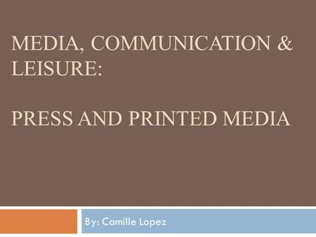 MEDIA, COMMUNICATION & LEISURE: PRESS AND PRINTED MEDIA By: Camille Lopez.