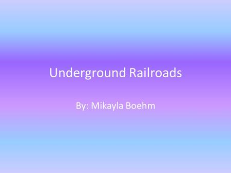 Underground Railroads By: Mikayla Boehm. When did the Underground railroad begin ? The Underground railroad ran in the late 18 th century and the beginning.