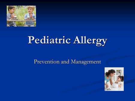 Pediatric Allergy Prevention and Management. Change in Direction During the Past Three Years Understanding of the importance of immunological sensitization.