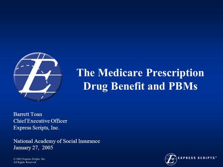  2003 Express Scripts, Inc. All Rights Reserved The Medicare Prescription Drug Benefit and PBMs Barrett Toan Chief Executive Officer Express Scripts,