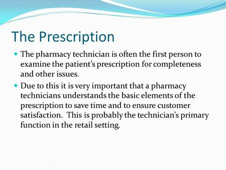 The Prescription The pharmacy technician is often the first person to examine the patient's prescription for completeness and other issues. Due to this.