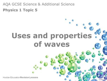 AQA GCSE Science & Additional Science Physics 1 Topic 5 Hodder Education Revision Lessons Uses and properties of waves Click to continue.
