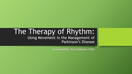 The Therapy of Rhythm: Using Movement in the Management of Parkinson's Disease Presented By: Tess Dalleave, OTASPresented By: Tess Dalleave, OTAS.
