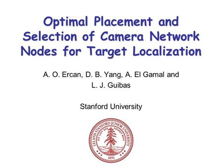 Optimal Placement and Selection of Camera Network Nodes for Target Localization A. O. Ercan, D. B. Yang, A. El Gamal and L. J. Guibas Stanford University.