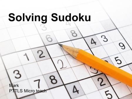 Solving Sudoku Mark PTTLS Micro teach. Solving Sudoku What is a Sudoku? A Sudoku is a number puzzle based on a 9x9 grid made up from smaller 3x3 blocks.