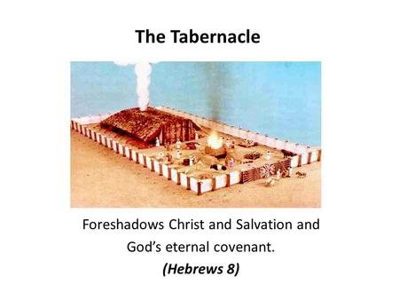 The Tabernacle Foreshadows Christ and Salvation and God's eternal covenant. (Hebrews 8)