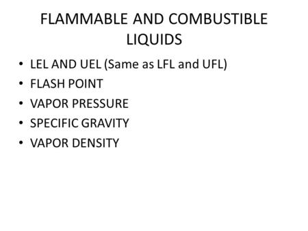 FLAMMABLE AND COMBUSTIBLE LIQUIDS LEL AND UEL (Same as LFL and UFL) FLASH POINT VAPOR PRESSURE SPECIFIC GRAVITY VAPOR DENSITY.