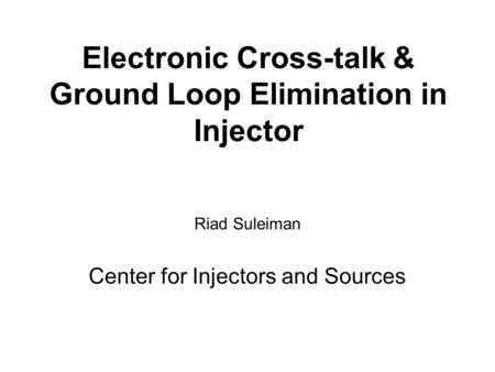 Electronic Cross-talk & Ground Loop Elimination in Injector Riad Suleiman Center for Injectors and Sources.