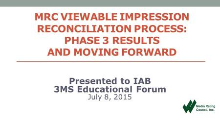 MRC VIEWABLE IMPRESSION RECONCILIATION PROCESS: PHASE 3 RESULTS AND MOVING FORWARD Presented to IAB 3MS Educational Forum July 8, 2015.