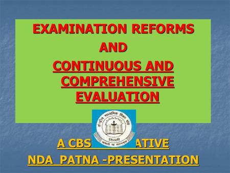 EXAMINATION REFORMS AND CONTINUOUS AND COMPREHENSIVE EVALUATION A CBSE INITIATIVE NDA PATNA -PRESENTATION.