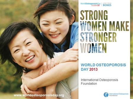 Www.worldosteoporosisday.org WORLD OSTEOPOROSIS DAY 2013 International Osteoporosis Foundation.