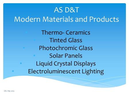 AS D&T Modern Materials and Products Thermo- Ceramics Tinted Glass Photochromic Glass Solar Panels Liquid Crystal Displays Electroluminescent Lighting.