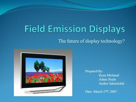 The future of <strong>display</strong> technology? Prepared By: Ryan Michaud Adam Neale Andrei Iakimtchik Date: March 27 th, 2007.