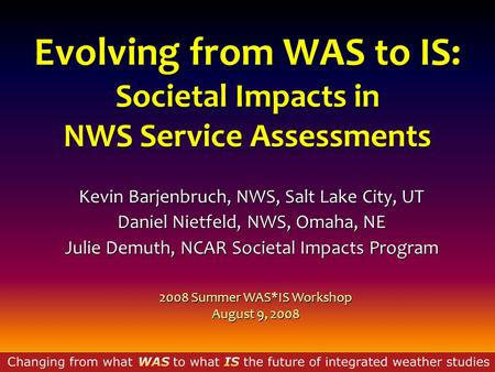 Evolving from WAS to IS: Societal Impacts in NWS Service Assessments Kevin Barjenbruch, NWS, Salt Lake City, UT Daniel Nietfeld, NWS, Omaha, NE Julie Demuth,