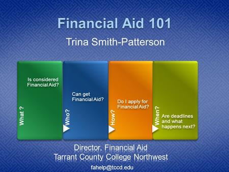 What ? Is considered Financial Aid? Who? Can get Financial Aid? How? Do I apply for Financial Aid? When? Are deadlines and what happens next? Trina Smith-Patterson.