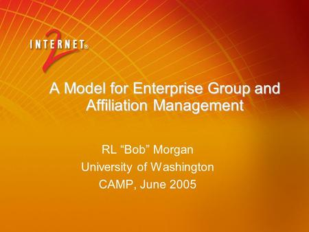 "A Model for Enterprise Group and Affiliation Management RL ""Bob"" Morgan University of Washington CAMP, June 2005."